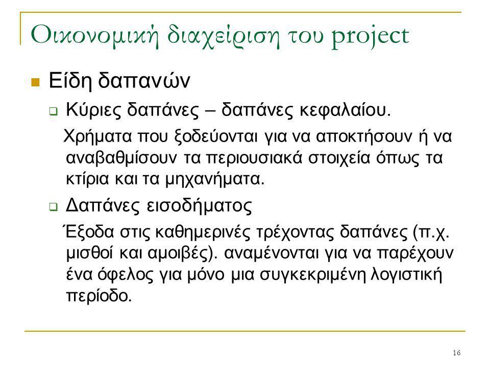 16 Οικονομική διαχείριση του project Είδη δαπανών  Κύριες δαπάνες – δαπάνες κεφαλαίου. Χρήματα που ξοδεύονται για να αποκτήσουν ή να αναβαθμίσουν τα