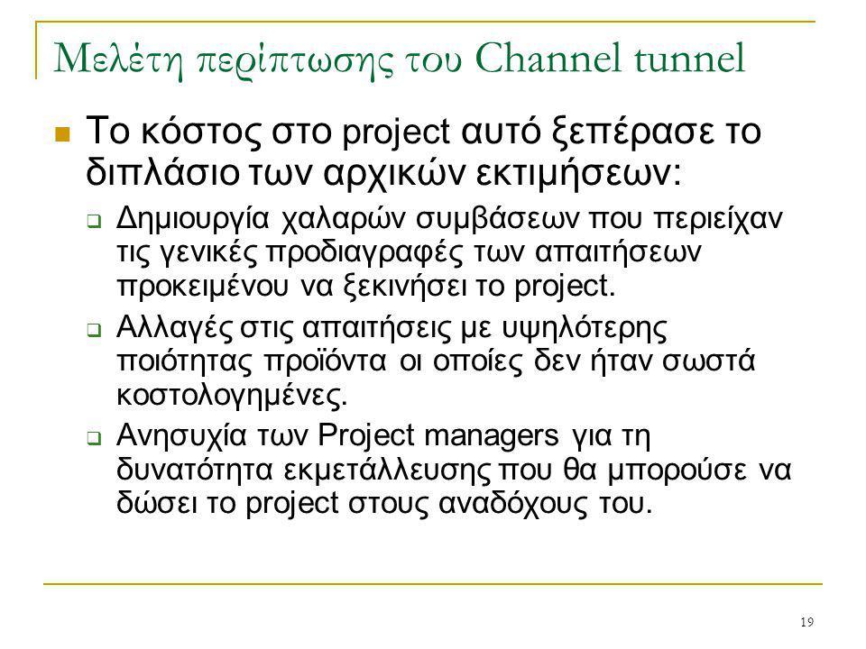 19 Μελέτη περίπτωσης του Channel tunnel Το κόστος στο project αυτό ξεπέρασε το διπλάσιο των αρχικών εκτιμήσεων:  Δημιουργία χαλαρών συμβάσεων που περιείχαν τις γενικές προδιαγραφές των απαιτήσεων προκειμένου να ξεκινήσει το project.