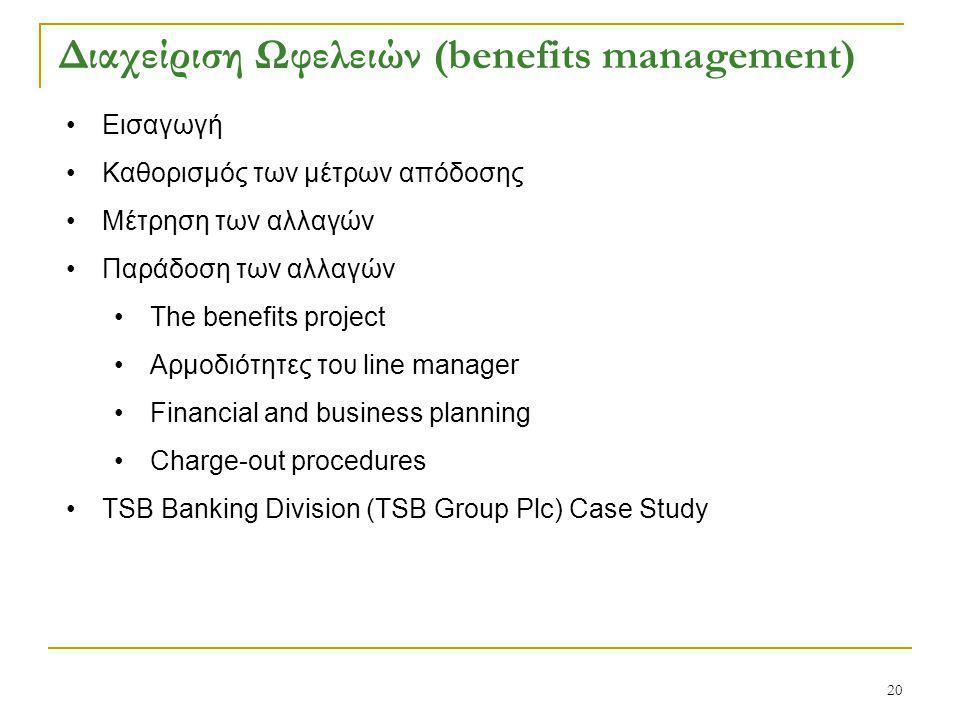20 Διαχείριση Ωφελειών (benefits management) Εισαγωγή Καθορισμός των μέτρων απόδοσης Μέτρηση των αλλαγών Παράδοση των αλλαγών The benefits project Αρμοδιότητες του line manager Financial and business planning Charge-out procedures TSB Banking Division (TSB Group Plc) Case Study