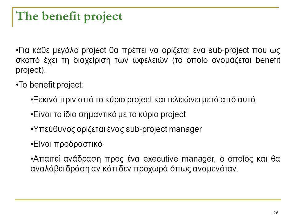 26 The benefit project Για κάθε μεγάλο project θα πρέπει να ορίζεται ένα sub-project που ως σκοπό έχει τη διαχείριση των ωφελειών (το οποίο ονομάζεται benefit project).