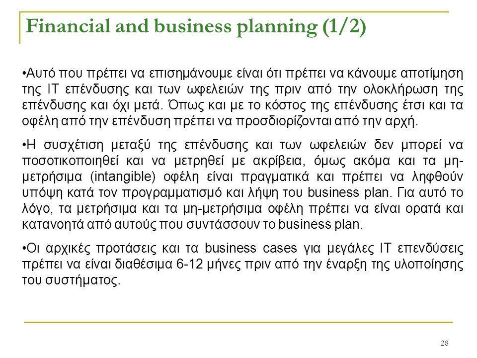 28 Financial and business planning (1/2) Αυτό που πρέπει να επισημάνουμε είναι ότι πρέπει να κάνουμε αποτίμηση της ΙΤ επένδυσης και των ωφελειών της πριν από την ολοκλήρωση της επένδυσης και όχι μετά.