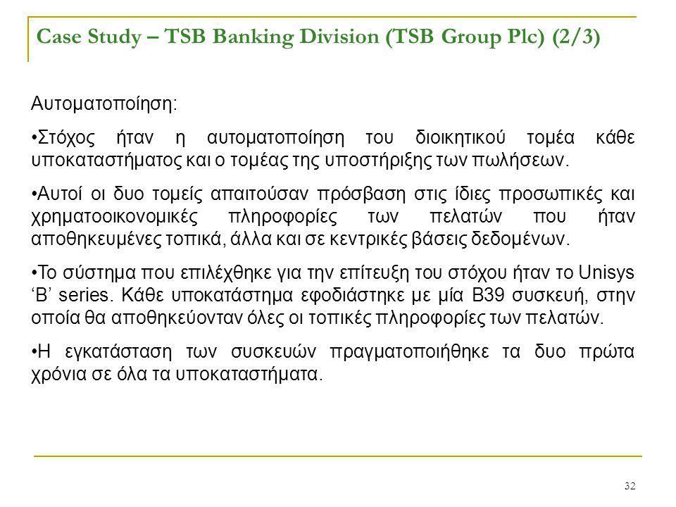 32 Case Study – TSB Banking Division (TSB Group Plc) (2/3) Αυτοματοποίηση: Στόχος ήταν η αυτοματοποίηση του διοικητικού τομέα κάθε υποκαταστήματος και ο τομέας της υποστήριξης των πωλήσεων.
