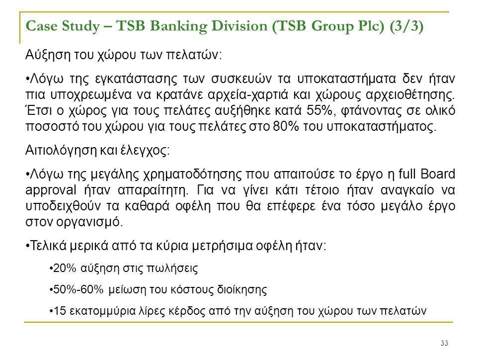 33 Case Study – TSB Banking Division (TSB Group Plc) (3/3) Αύξηση του χώρου των πελατών: Λόγω της εγκατάστασης των συσκευών τα υποκαταστήματα δεν ήταν πια υποχρεωμένα να κρατάνε αρχεία-χαρτιά και χώρους αρχειοθέτησης.