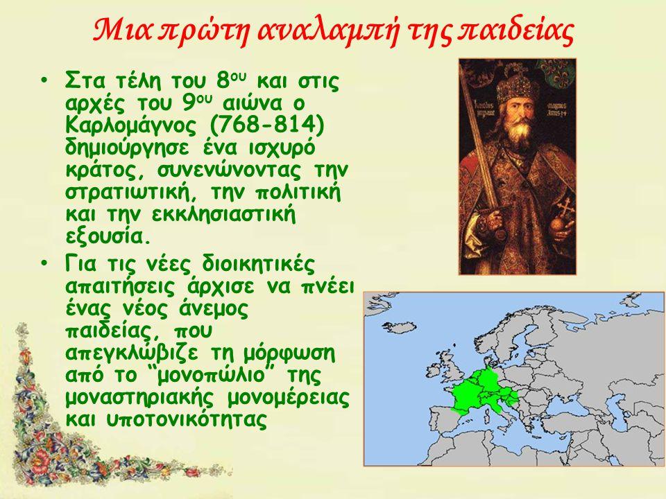 Μια πρώτη αναλαμπή της παιδείας Στα τέλη του 8 ου και στις αρχές του 9 ου αιώνα ο Καρλομάγνος (768-814) δημιούργησε ένα ισχυρό κράτος, συνενώνοντας την στρατιωτική, την πολιτική και την εκκλησιαστική εξουσία.