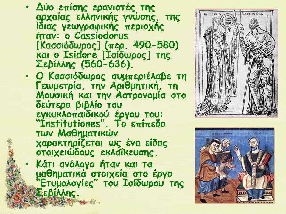 Κασσιόδωρος Ισίδωρος Δύο επίσης ερανιστές της αρχαίας ελληνικής γνώσης, της ίδιας γεωγραφικής περιοχής ήταν: ο Cassiodorus [Κασσιόδωρος] (περ.