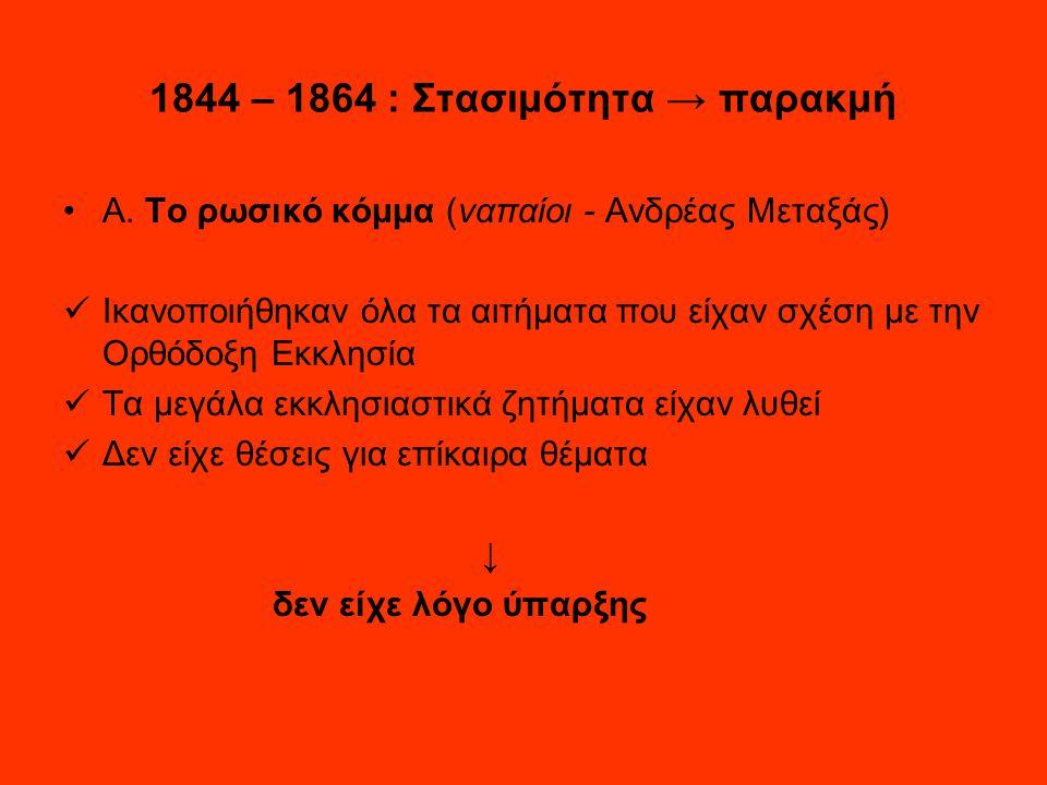 1844 – 1864 : Στασιμότητα → παρακμή Α. Το ρωσικό κόμμα (ναπαίοι - Ανδρέας Μεταξάς) Ικανοποιήθηκαν όλα τα αιτήματα που είχαν σχέση με την Ορθόδοξη Εκκλ