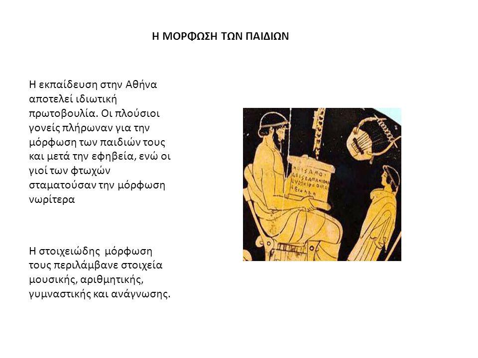 Η ΜΟΡΦΩΣΗ ΤΩΝ ΠΑΙΔΙΩΝ Η εκπαίδευση στην Αθήνα αποτελεί ιδιωτική πρωτοβουλία. Οι πλούσιοι γονείς πλήρωναν για την μόρφωση των παιδιών τους και μετά την