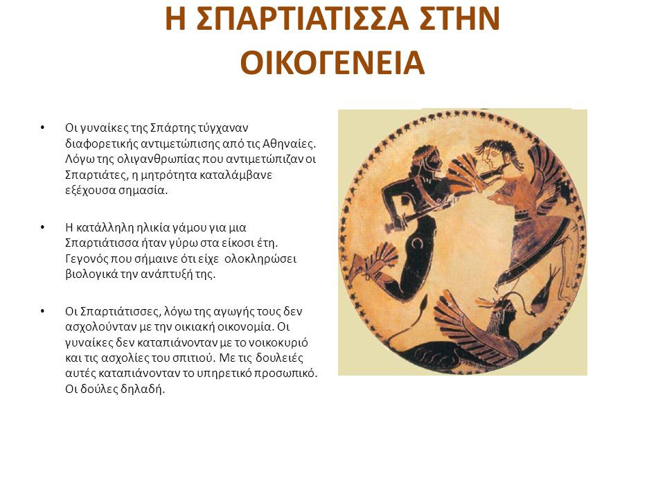 Η ΣΠΑΡΤΙΑΤΙΣΣΑ ΣΤΗΝ ΟΙΚΟΓΕΝΕΙΑ Οι γυναίκες της Σπάρτης τύγχαναν διαφορετικής αντιμετώπισης από τις Αθηναίες. Λόγω της ολιγανθρωπίας που αντιμετώπιζαν