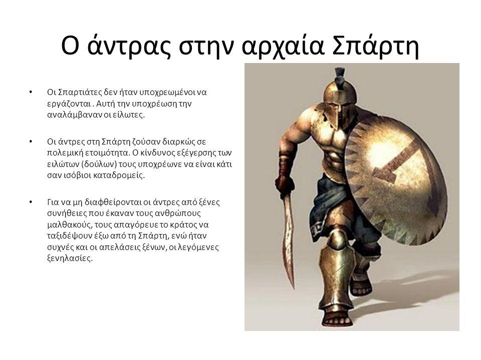 Ο άντρας στην αρχαία Σπάρτη Οι Σπαρτιάτες δεν ήταν υποχρεωμένοι να εργάζονται. Αυτή την υποχρέωση την αναλάμβαναν οι είλωτες. Οι άντρες στη Σπάρτη ζού