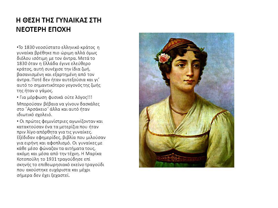 Η ΘΕΣΗ ΤΗΣ ΓΥΝΑΙΚΑΣ ΣΤΗ ΝΕΟΤΕΡΗ ΕΠΟΧΗ Το 1830 νεοσύστατο ελληνικό κράτος η γυναίκα βρέθηκε πιο ώριμη αλλά όμως διόλου ισότιμη με τον άντρα. Μετά το 18
