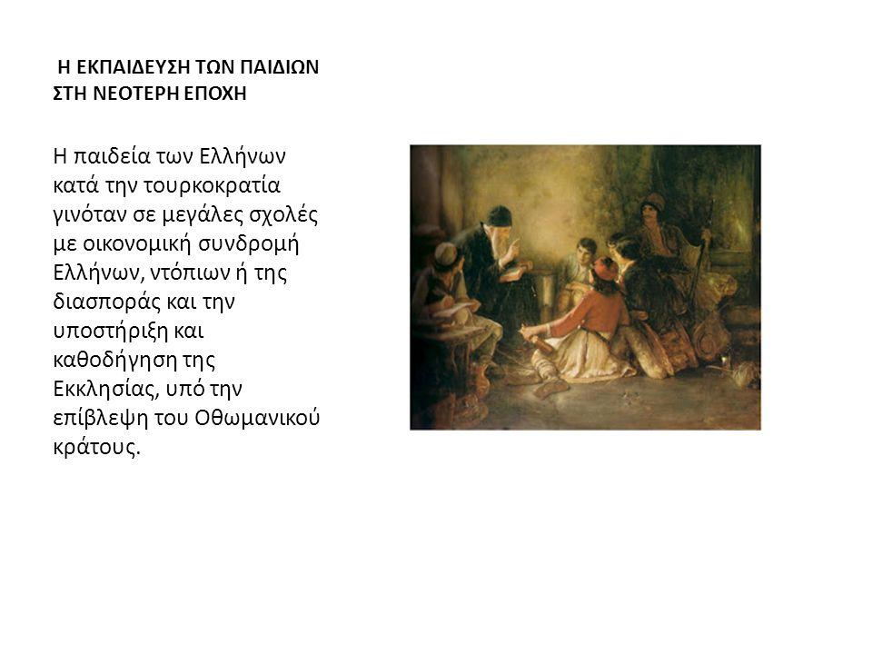 Η ΕΚΠΑΙΔΕΥΣΗ ΤΩΝ ΠΑΙΔΙΩΝ ΣΤΗ ΝΕΟΤΕΡΗ ΕΠΟΧΗ Η παιδεία των Ελλήνων κατά την τουρκοκρατία γινόταν σε μεγάλες σχολές με οικονομική συνδρομή Ελλήνων, ντόπιων ή της διασποράς και την υποστήριξη και καθοδήγηση της Εκκλησίας, υπό την επίβλεψη του Οθωμανικού κράτους.