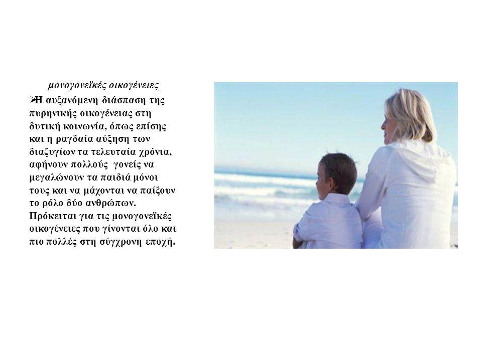 μονογονεϊκές οικογένειες  Η αυξανόμενη διάσπαση της πυρηνικής οικογένειας στη δυτική κοινωνία, όπως επίσης και η ραγδαία αύξηση των διαζυγίων τα τελε