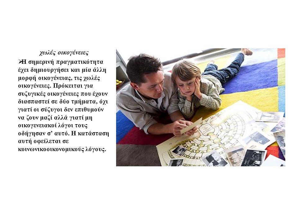 χωλές οικογένειες  Η σημερινή πραγματικότητα έχει δημιουργήσει και μία άλλη μορφή οικογένειας, τις χωλές οικογένειες. Πρόκειται για συζυγικές οικογέν