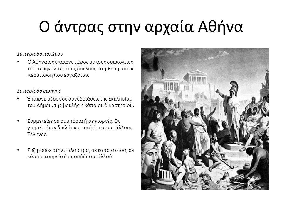 Ο άντρας στην αρχαία Αθήνα Σε περίοδο πολέμου Ο Αθηναίος έπαιρνε μέρος με τους συμπολίτες του, αφήνοντας τους δούλους στη θέση του σε περίπτωση που εργαζόταν.