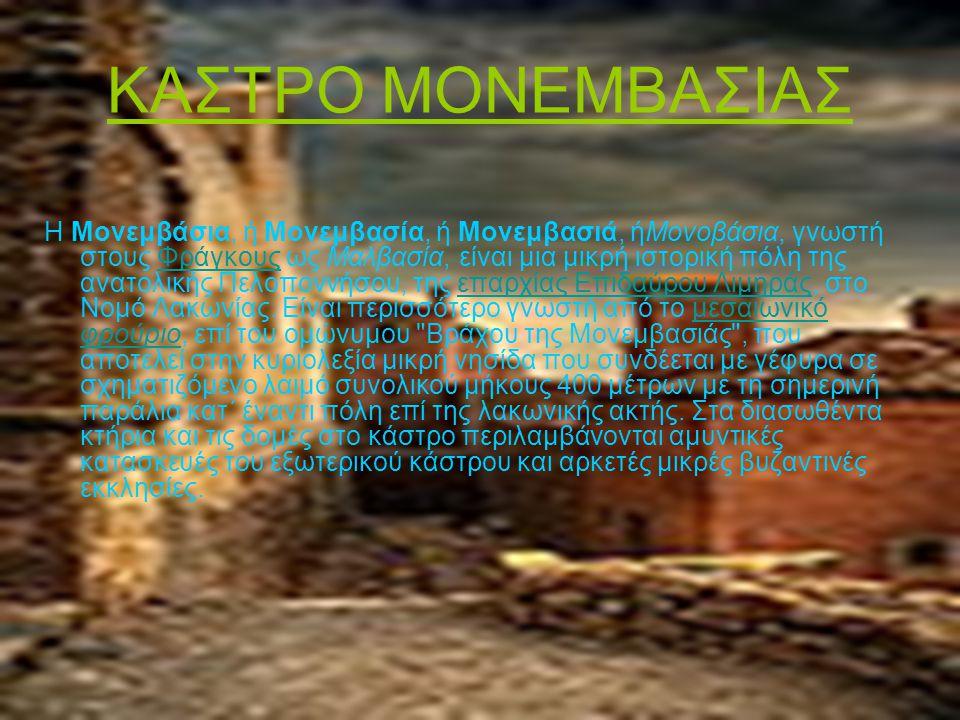 ΚΑΣΤΡΟ ΜΟΝΕΜΒΑΣΙΑΣ Η Μονεμβάσια, ή Μονεμβασία, ή Μονεμβασιά, ήΜονοβάσια, γνωστή στους Φράγκους ως Μαλβασία, είναι μια μικρή ιστορική πόλη της ανατολικής Πελοποννήσου, της επαρχίας Επιδαύρου Λιμηράς, στο Νομό Λακωνίας.