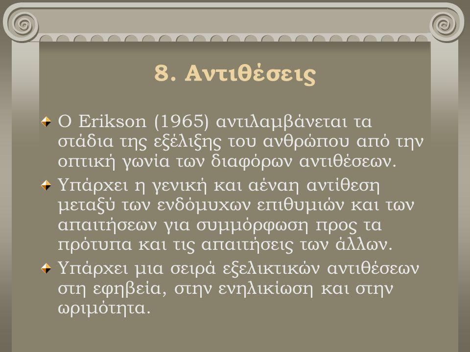 8. Αντιθέσεις Ο Erikson (1965) αντιλαμβάνεται τα στάδια της εξέλιξης του ανθρώπου από την οπτική γωνία των διαφόρων αντιθέσεων. Υπάρχει η γενική και α