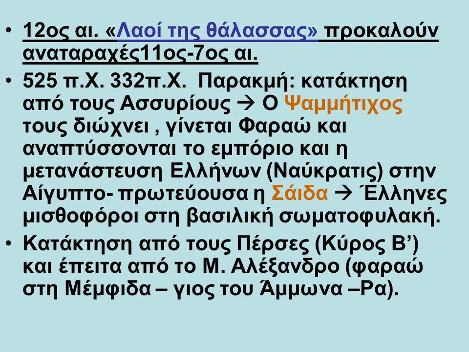 12ος αι. «Λαοί της θάλασσας» προκαλούν αναταραχές11ος-7ος αι. 525 π.Χ. 332π.Χ. Παρακμή: κατάκτηση από τους Ασσυρίους  Ο Ψαμμήτιχος τους διώχνει, γίνε
