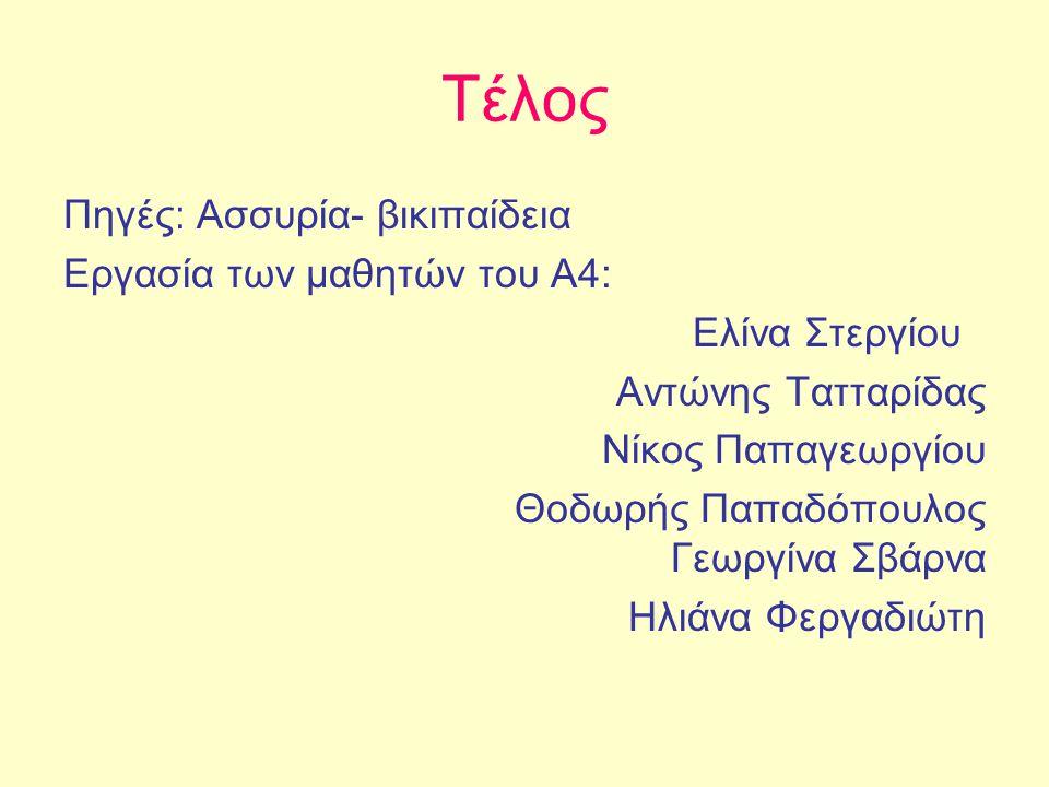 Τέλος Πηγές: Ασσυρία- βικιπαίδεια Εργασία των μαθητών του Α4: Ελίνα Στεργίου Αντώνης Τατταρίδας Νίκος Παπαγεωργίου Θοδωρής Παπαδόπουλος Γεωργίνα Σβάρνα Ηλιάνα Φεργαδιώτη