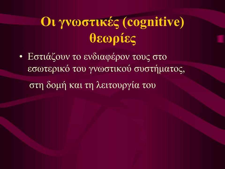 Οι γνωστικές (cognitive) θεωρίες Εστιάζουν το ενδιαφέρον τους στο εσωτερικό του γνωστικού συστήματος, στη δομή και τη λειτουργία του