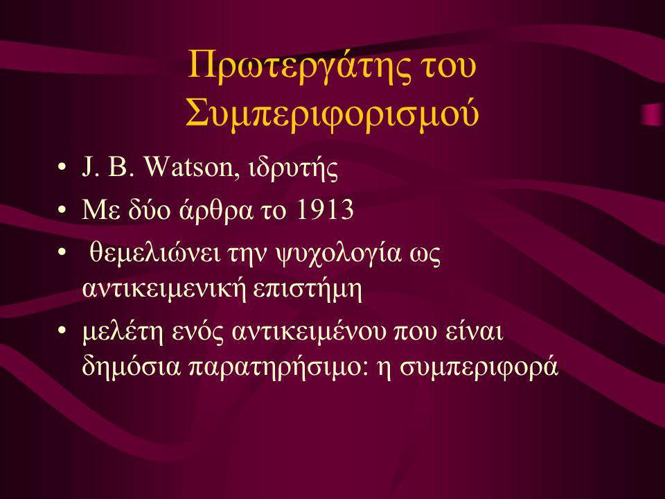 Πρωτεργάτης του Συμπεριφορισμού J. B. Watson, ιδρυτής Με δύο άρθρα το 1913 θεμελιώνει την ψυχολογία ως αντικειμενική επιστήμη μελέτη ενός αντικειμένου