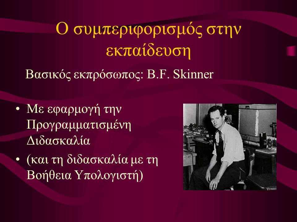 Ο συμπεριφορισμός στην εκπαίδευση Βασικός εκπρόσωπος: B.F. Skinner Με εφαρμογή την Προγραμματισμένη Διδασκαλία (και τη διδασκαλία με τη Βοήθεια Υπολογ