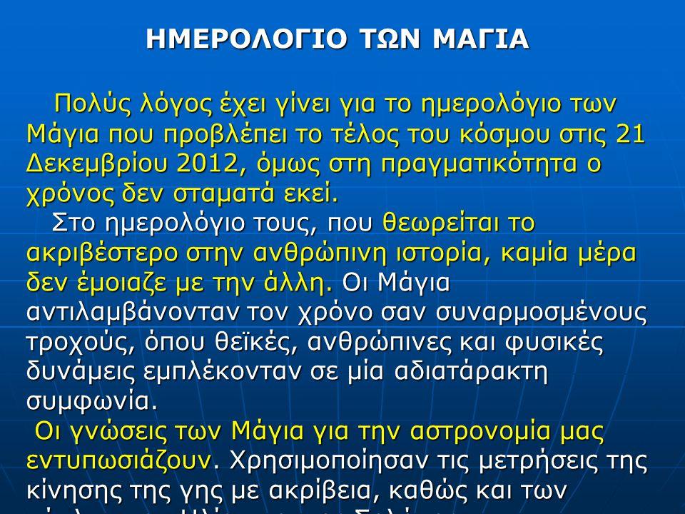 ΗΜΕΡΟΛΟΓΙΟ ΤΩΝ ΜΑΓΙΑ Πολύς λόγος έχει γίνει για το ημερολόγιο των Μάγια που προβλέπει το τέλος του κόσμου στις 21 Δεκεμβρίου 2012, όμως στη πραγματικό