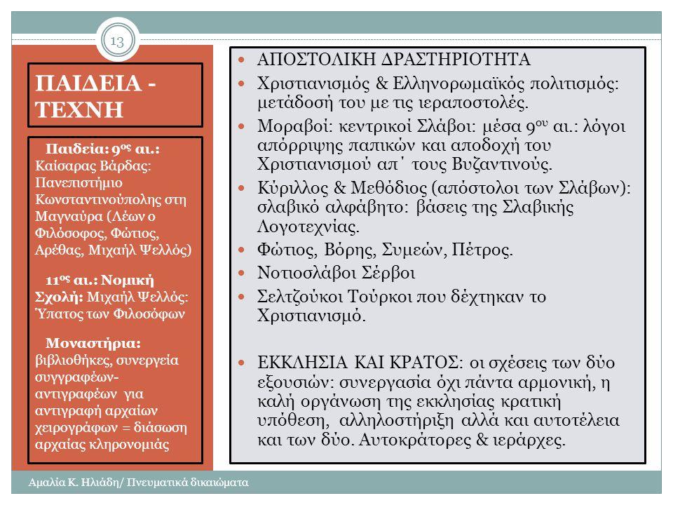 ΠΑΙΔΕΙΑ - ΤΕΧΝΗ  Παιδεία: 9 ος αι.: Καίσαρας Βάρδας: Πανεπιστήμιο Κωνσταντινούπολης στη Μαγναύρα (Λέων ο Φιλόσοφος, Φώτιος, Αρέθας, Μιχαήλ Ψελλός)  11 ος αι.: Νομική Σχολή: Μιχαήλ Ψελλός: Ύπατος των Φιλοσόφων  Μοναστήρια: βιβλιοθήκες, συνεργεία συγγραφέων- αντιγραφέων για αντιγραφή αρχαίων χειρογράφων = διάσωση αρχαίας κληρονομιάς ΑΠΟΣΤΟΛΙΚΗ ΔΡΑΣΤΗΡΙΟΤΗΤΑ Χριστιανισμός & Ελληνορωμαϊκός πολιτισμός: μετάδοσή του με τις ιεραποστολές.