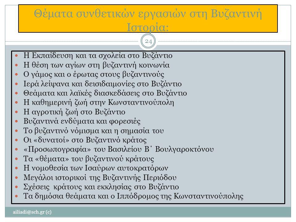 Θέματα συνθετικών εργασιών στη Βυζαντινή Ιστορία: Η Εκπαίδευση και τα σχολεία στο Βυζάντιο Η θέση των αγίων στη βυζαντινή κοινωνία Ο γάμος και ο έρωτας στους βυζαντινούς Ιερά λείψανα και δεισιδαιμονίες στο Βυζάντιο Θεάματα και λαϊκές διασκεδάσεις στο Βυζάντιο Η καθημερινή ζωή στην Κωνσταντινούπολη Η αγροτική ζωή στο Βυζάντιο Βυζαντινά ενδύματα και φορεσιές Το βυζαντινό νόμισμα και η σημασία του Οι «δυνατοί» στο Βυζαντινό κράτος «Προσωπογραφία» του Βασιλείου Β΄ Βουλγαροκτόνου Τα «θέματα» του βυζαντινού κράτους Η νομοθεσία των Ισαύρων αυτοκρατόρων Μεγάλοι ιστορικοί της Βυζαντινής Περιόδου Σχέσεις κράτους και εκκλησίας στο Βυζάντιο Τα δημόσια θεάματα και ο Ιππόδρομος της Κωνσταντινούπολης ailiadi@sch.gr (c) 24