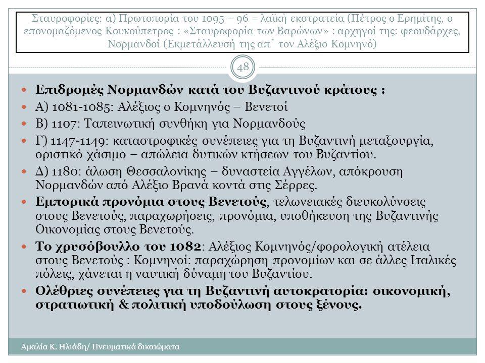Σταυροφορίες: α) Πρωτοπορία του 1095 – 96 = λαϊκή εκστρατεία (Πέτρος ο Ερημίτης, ο επονομαζόμενος Κουκούπετρος : «Σταυροφορία των Βαρώνων» : αρχηγοί της: φεουδάρχες, Νορμανδοί (Εκμετάλλευσή της απ΄ τον Αλέξιο Κομνηνό) Αμαλία Κ.
