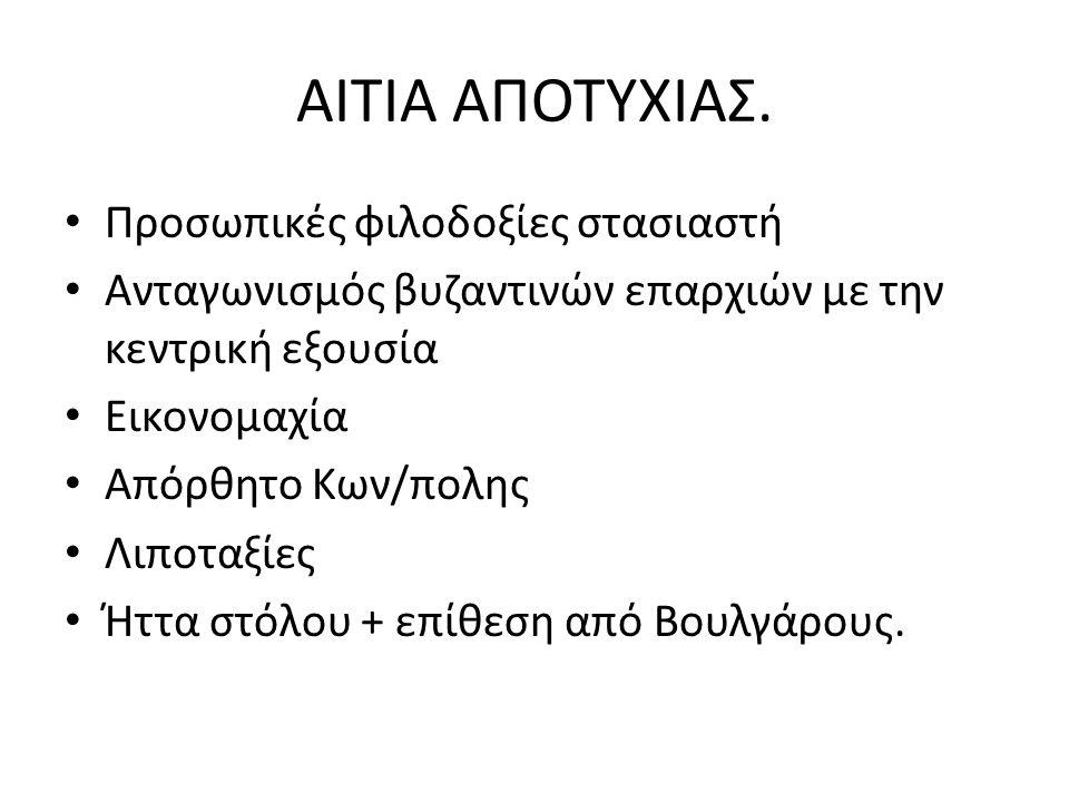 ΑΙΤΙΑ ΑΠΟΤΥΧΙΑΣ. Προσωπικές φιλοδοξίες στασιαστή Ανταγωνισμός βυζαντινών επαρχιών με την κεντρική εξουσία Εικονομαχία Απόρθητο Κων/πολης Λιποταξίες Ήτ
