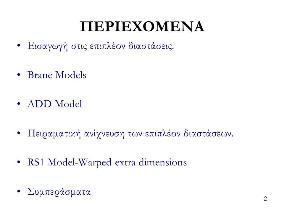 2 ΠΕΡΙΕΧΟΜΕΝΑ Εισαγωγή στις επιπλέον διαστάσεις. Brane Models ADD Model Πειραματική ανίχνευση των επιπλέον διαστάσεων. RS1 Model-Warped extra dimensio