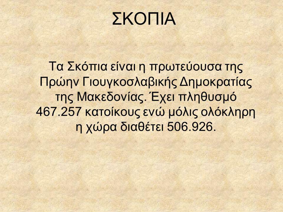 ΣΚΟΠΙΑ Τα Σκόπια είναι η πρωτεύουσα της Πρώην Γιουγκοσλαβικής Δημοκρατίας της Μακεδονίας. Έχει πληθυσμό 467.257 κατοίκους ενώ μόλις ολόκληρη η χώρα δι