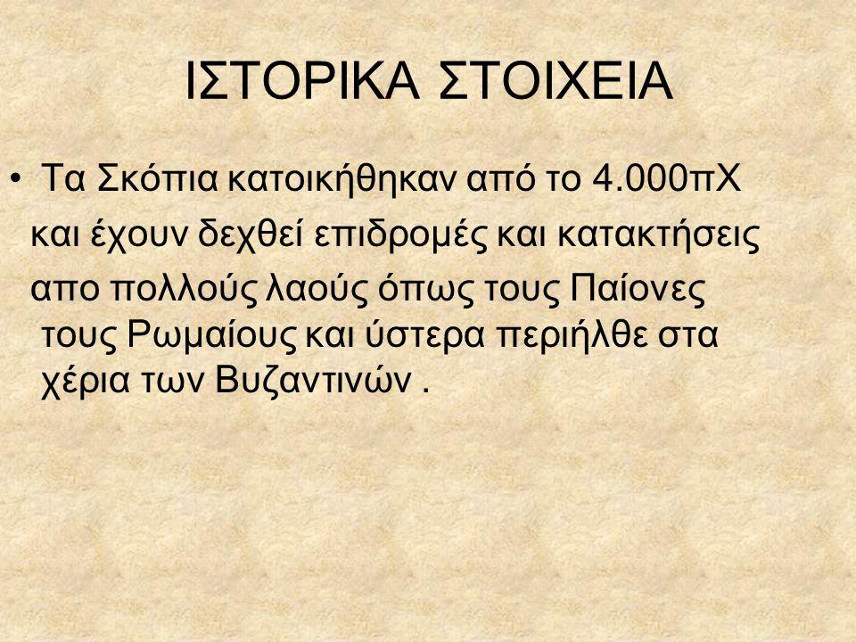 ΙΣΤΟΡΙΚΑ ΣΤΟΙΧΕΙΑ Τα Σκόπια κατοικήθηκαν από το 4.000πΧ και έχουν δεχθεί επιδρομές και κατακτήσεις απο πολλούς λαούς όπως τους Παίονες τους Ρωμαίους κ