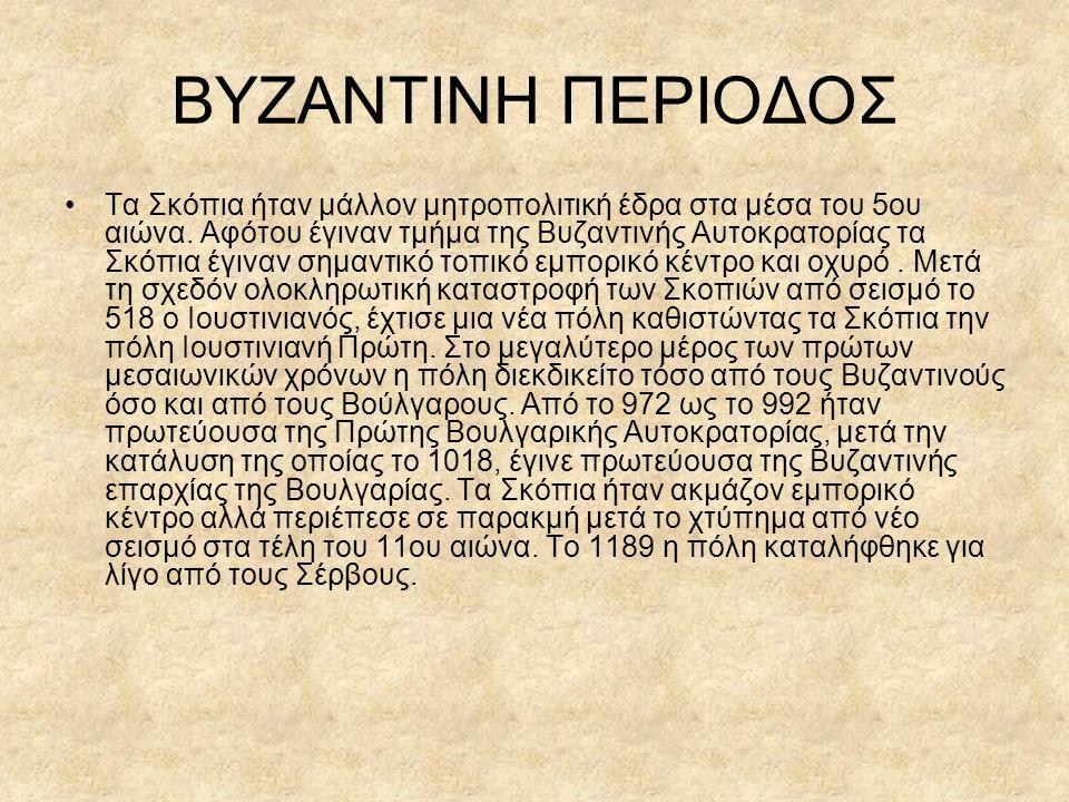 ΒΥΖΑΝΤΙΝΗ ΠΕΡΙΟΔΟΣ Τα Σκόπια ήταν μάλλον μητροπολιτική έδρα στα μέσα του 5ου αιώνα. Αφότου έγιναν τμήμα της Βυζαντινής Αυτοκρατορίας τα Σκόπια έγιναν