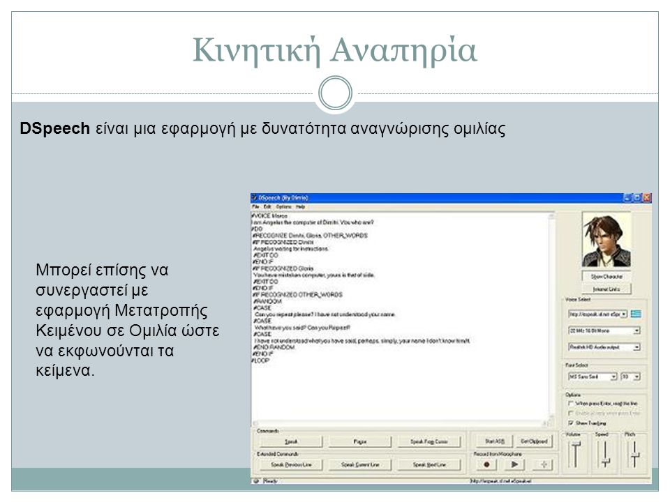 Κινητική Αναπηρία DSpeech είναι μια εφαρμογή με δυνατότητα αναγνώρισης ομιλίας Μπορεί επίσης να συνεργαστεί με εφαρμογή Μετατροπής Κειμένου σε Ομιλία ώστε να εκφωνούνται τα κείμενα.