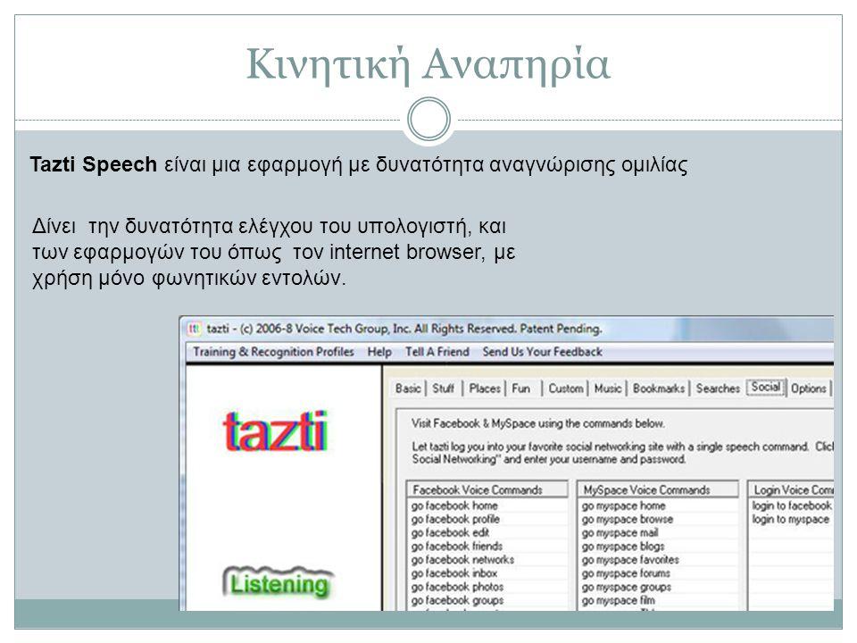 Κινητική Αναπηρία Tazti Speech είναι μια εφαρμογή με δυνατότητα αναγνώρισης ομιλίας Δίνει την δυνατότητα ελέγχου του υπολογιστή, και των εφαρμογών του όπως τον internet browser, με χρήση μόνο φωνητικών εντολών.