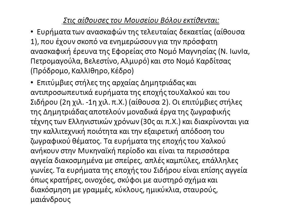 Στις αίθουσες του Μουσείου Βόλου εκτίθενται: Ευρήματα των ανασκαφών της τελευταίας δεκαετίας (αίθουσα 1), που έχουν σκοπό να ενημερώσουν για την πρόσφατη ανασκαφική έρευνα της Εφορείας στο Νομό Μαγνησίας (Ν.