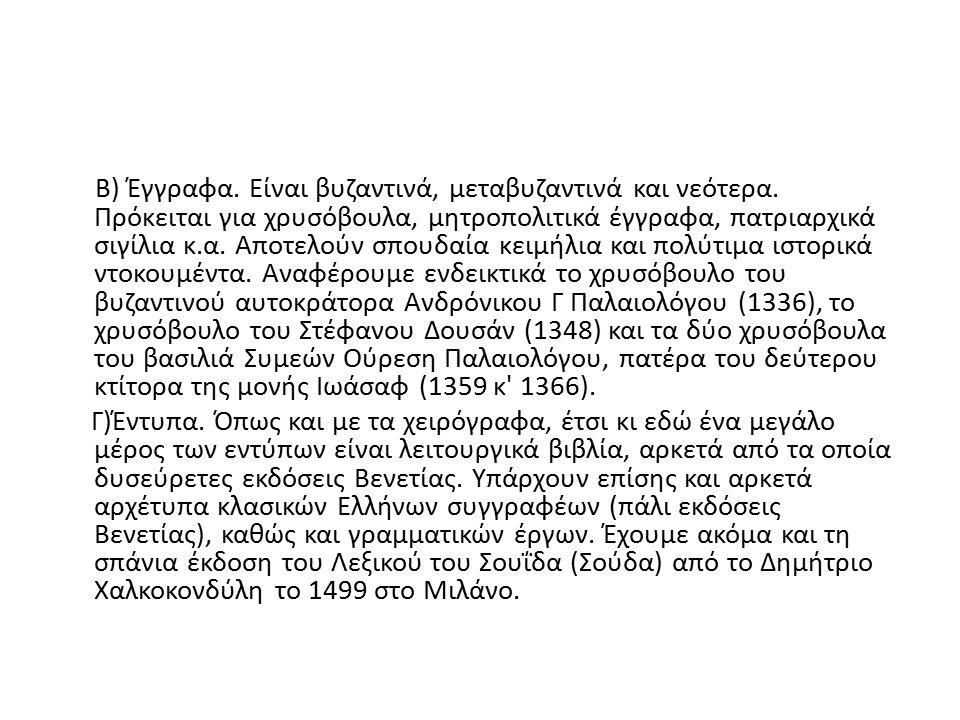 Β) Έγγραφα. Είναι βυζαντινά, μεταβυζαντινά και νεότερα. Πρόκειται για χρυσόβουλα, μητροπολιτικά έγγραφα, πατριαρχικά σιγίλια κ.α. Αποτελούν σπουδαία κ