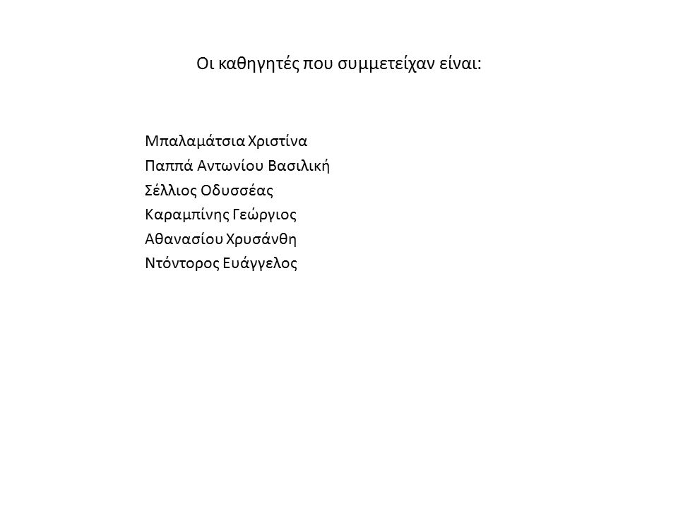 Οι καθηγητές που συμμετείχαν είναι: Μπαλαμάτσια Χριστίνα Παππά Αντωνίου Βασιλική Σέλλιος Οδυσσέας Καραμπίνης Γεώργιος Αθανασίου Χρυσάνθη Ντόντορος Ευά