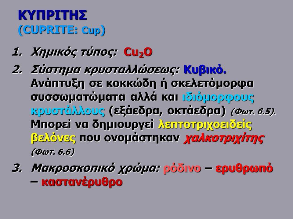 ΚΥΠΡΙΤΗΣ (CUPRITE: Cup ) 1.Χημικός τύπος: Cu 2 O 2.Σύστημα κρυσταλλώσεως: Κυβικό. Ανάπτυξη σε κοκκώδη ή σκελετόμορφα συσσωματώματα αλλά και ιδιόμορφου