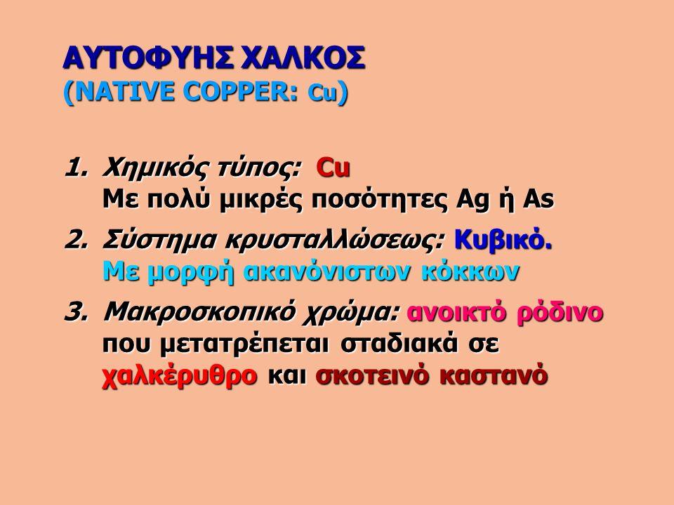 ΑΥΤΟΦΥΗΣ ΧΑΛΚΟΣ (NATIVE COPPER: Cu ) 1.Χημικός τύπος: Cu Με πολύ μικρές ποσότητες Ag ή As 2.Σύστημα κρυσταλλώσεως: Κυβικό. Με μορφή ακανόνιστων κόκκων