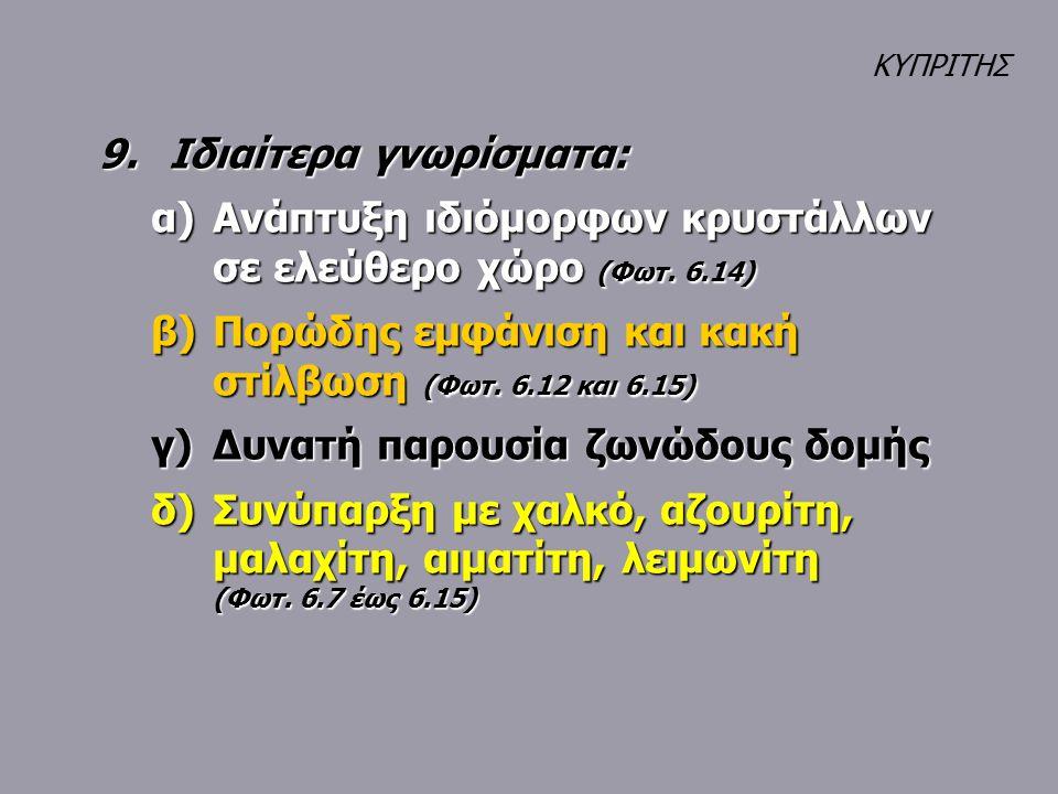 9.Ιδιαίτερα γνωρίσματα: α)Ανάπτυξη ιδιόμορφων κρυστάλλων σε ελεύθερο χώρο (Φωτ. 6.14) β)Πορώδης εμφάνιση και κακή στίλβωση (Φωτ. 6.12 και 6.15) γ)Δυνα