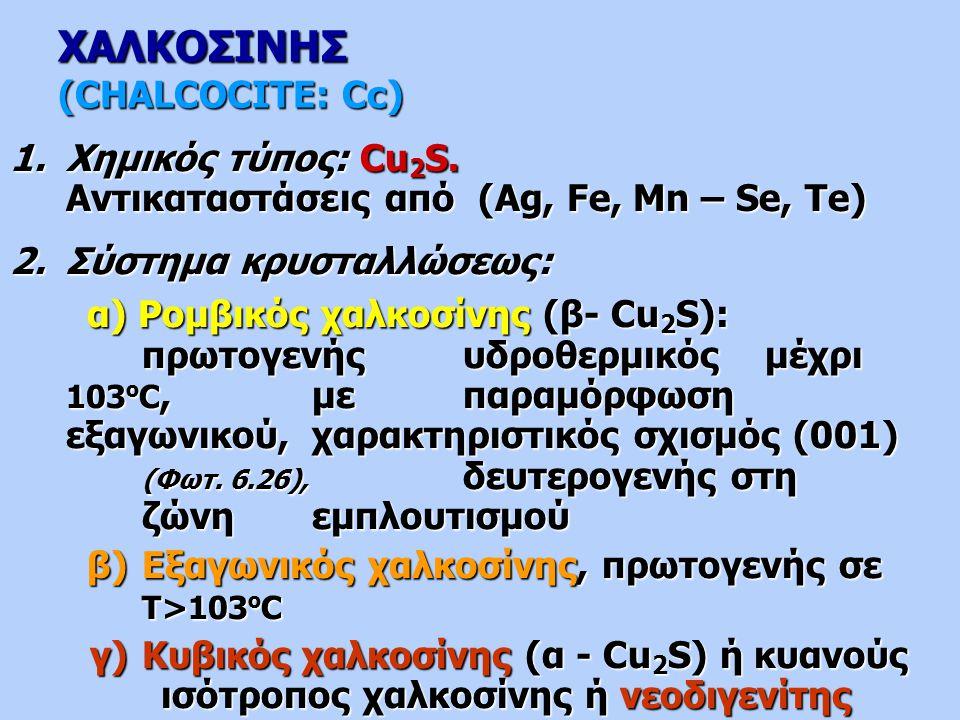 ΧΑΛΚΟΣΙΝΗΣ (CHALCOCITE: Cc) 1.Χημικός τύπος: Cu 2 S. Αντικαταστάσεις από (Ag, Fe, Mn – Se, Te) 2.Σύστημα κρυσταλλώσεως: α) Ρομβικός χαλκοσίνης (β- Cu