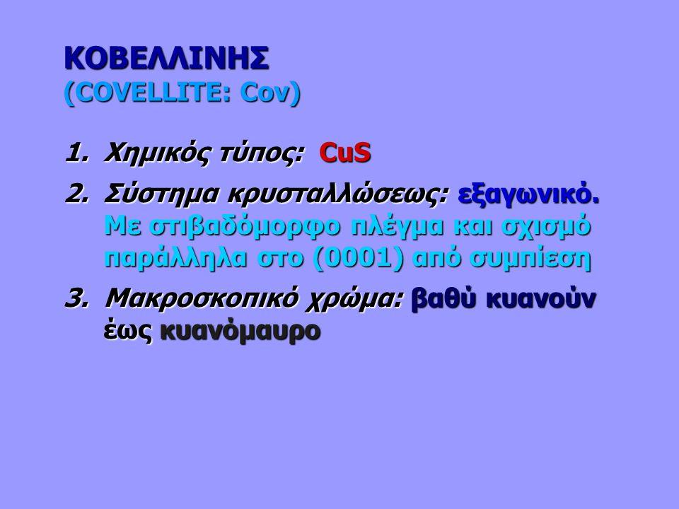 ΚΟΒΕΛΛΙΝΗΣ (COVELLITE: Cov) 1.Χημικός τύπος: CuS 2.Σύστημα κρυσταλλώσεως: εξαγωνικό. Με στιβαδόμορφο πλέγμα και σχισμό παράλληλα στο (0001) από συμπίε