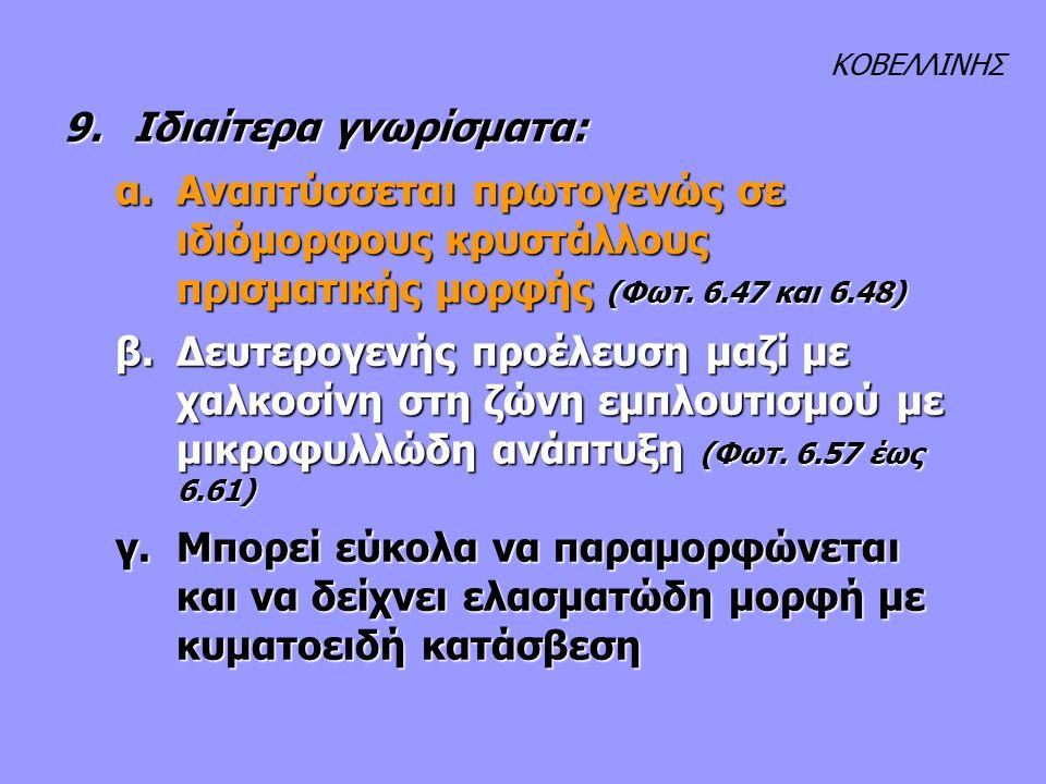 9.Ιδιαίτερα γνωρίσματα: α.Αναπτύσσεται πρωτογενώς σε ιδιόμορφους κρυστάλλους πρισματικής μορφής (Φωτ. 6.47 και 6.48) β. Δευτερογενής προέλευση μαζί με