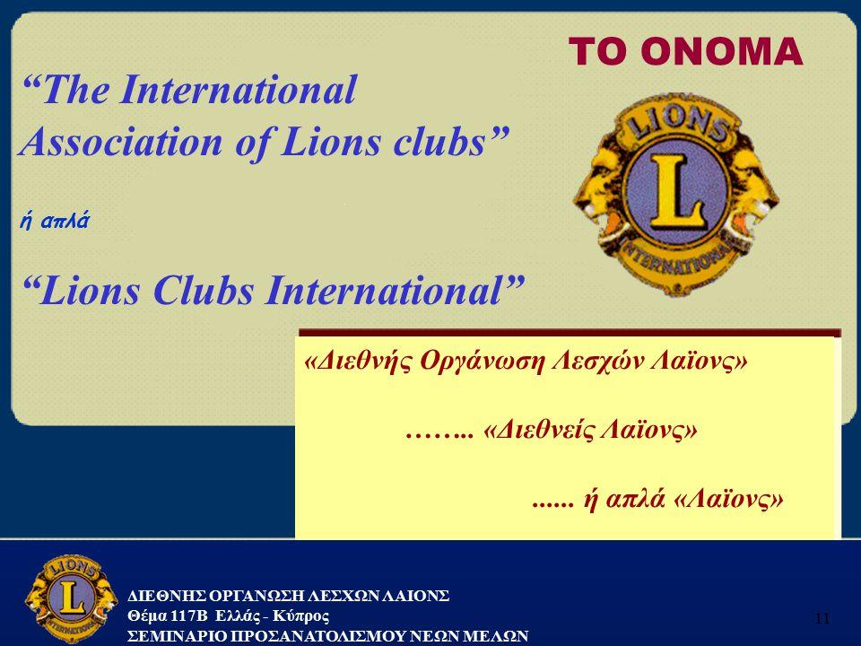 """ΔΙΕΘΝΗΣ ΟΡΓΑΝΩΣΗ ΛΕΣΧΩΝ ΛΑΙΟΝΣ Θέμα 117B Ελλάς - Κύπρος ΣΕΜΙΝΑΡΙΟ ΠΡΟΣΑΝΑΤΟΛΙΣΜΟΥ ΝΕΩΝ ΜΕΛΩΝ 11 ΤΟ ΟΝΟΜΑ """"The International Association of Lions clubs"""