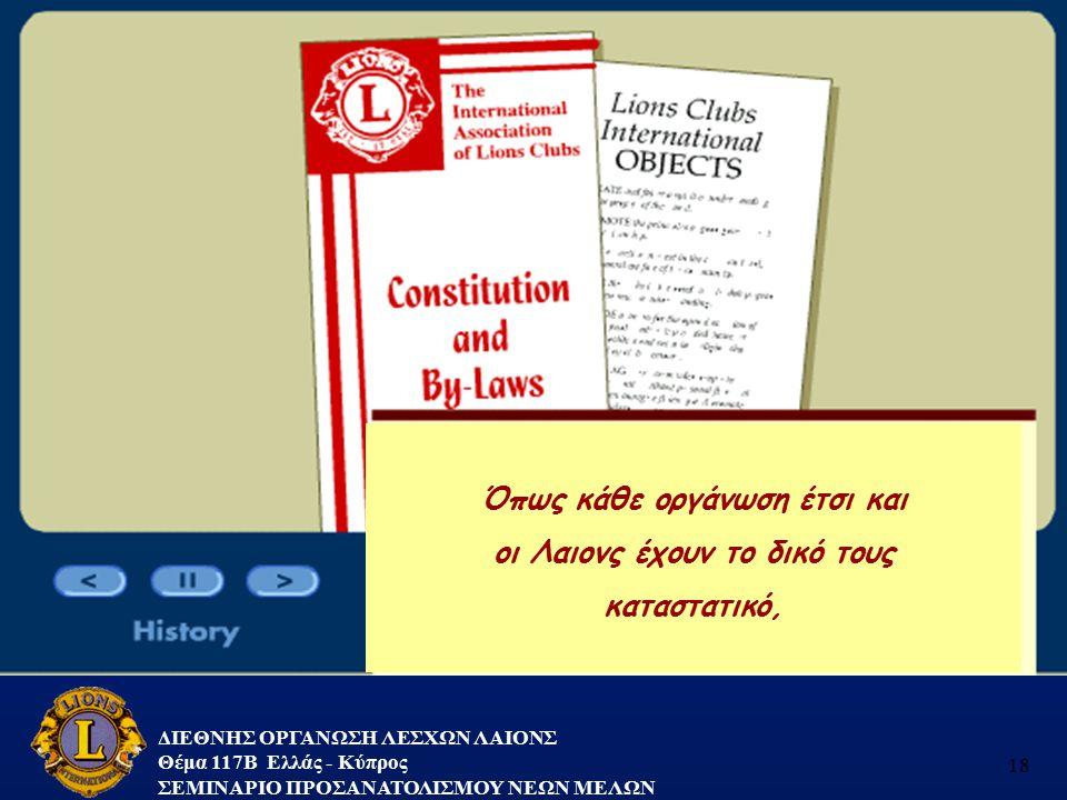 ΔΙΕΘΝΗΣ ΟΡΓΑΝΩΣΗ ΛΕΣΧΩΝ ΛΑΙΟΝΣ Θέμα 117B Ελλάς - Κύπρος ΣΕΜΙΝΑΡΙΟ ΠΡΟΣΑΝΑΤΟΛΙΣΜΟΥ ΝΕΩΝ ΜΕΛΩΝ 18 Όπως κάθε οργάνωση έτσι και οι Λαιονς έχουν το δικό το