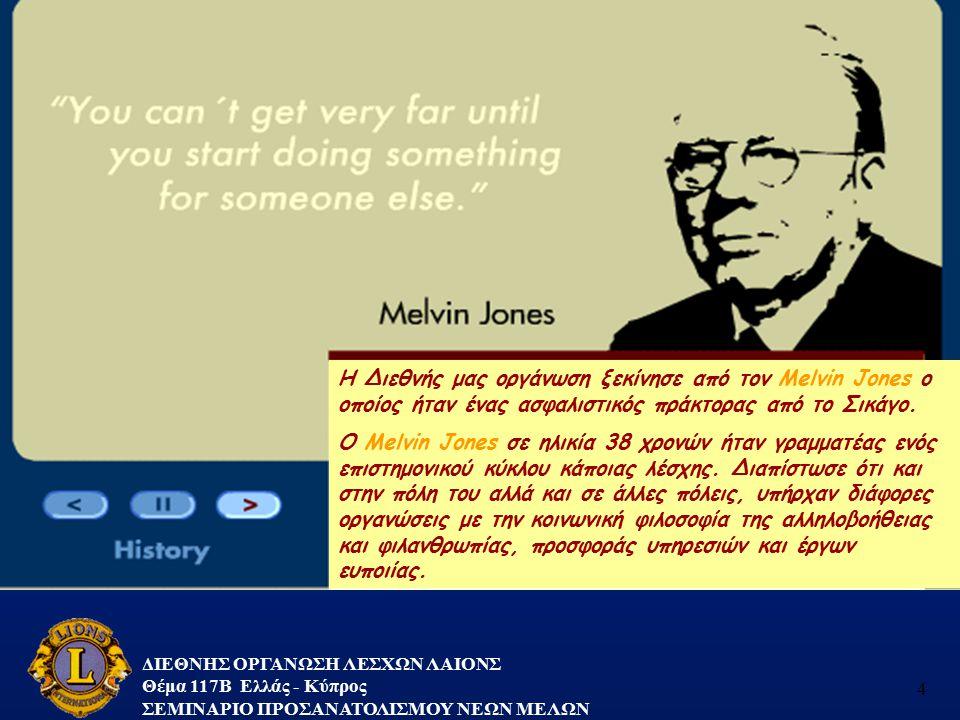 ΔΙΕΘΝΗΣ ΟΡΓΑΝΩΣΗ ΛΕΣΧΩΝ ΛΑΙΟΝΣ Θέμα 117B Ελλάς - Κύπρος ΣΕΜΙΝΑΡΙΟ ΠΡΟΣΑΝΑΤΟΛΙΣΜΟΥ ΝΕΩΝ ΜΕΛΩΝ 4 Η Διεθνής μας οργάνωση ξεκίνησε από τον Melvin Jones ο
