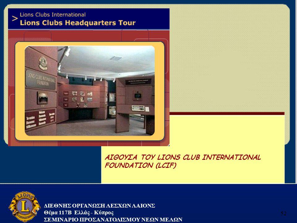 ΔΙΕΘΝΗΣ ΟΡΓΑΝΩΣΗ ΛΕΣΧΩΝ ΛΑΙΟΝΣ Θέμα 117B Ελλάς - Κύπρος ΣΕΜΙΝΑΡΙΟ ΠΡΟΣΑΝΑΤΟΛΙΣΜΟΥ ΝΕΩΝ ΜΕΛΩΝ 52 ΑΙΘΟΥΣΑ ΤΟΥ LIONS CLUB INTERNATIONAL FOUNDATION (LCIF)