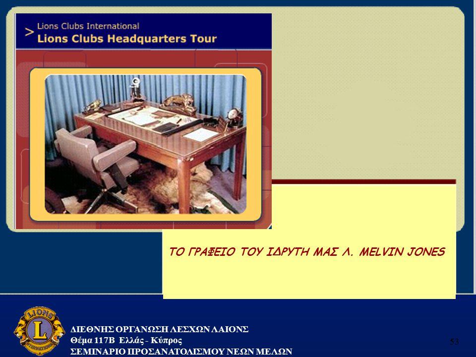 ΔΙΕΘΝΗΣ ΟΡΓΑΝΩΣΗ ΛΕΣΧΩΝ ΛΑΙΟΝΣ Θέμα 117B Ελλάς - Κύπρος ΣΕΜΙΝΑΡΙΟ ΠΡΟΣΑΝΑΤΟΛΙΣΜΟΥ ΝΕΩΝ ΜΕΛΩΝ 53 TO ΓΡΑΦΕΙΟ ΤΟΥ ΙΔΡΥΤΗ ΜΑΣ Λ. MELVIN JONES